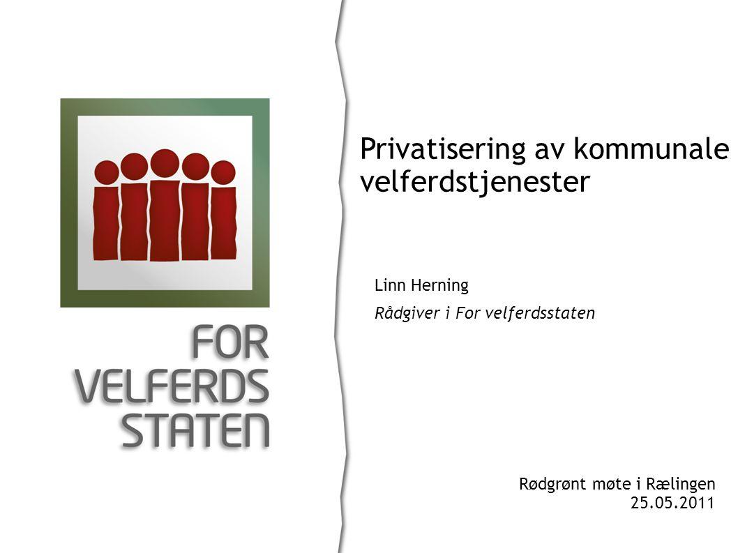 Linn Herning Rådgiver i For velferdsstaten Privatisering av kommunale velferdstjenester Rødgrønt møte i Rælingen 25.05.2011