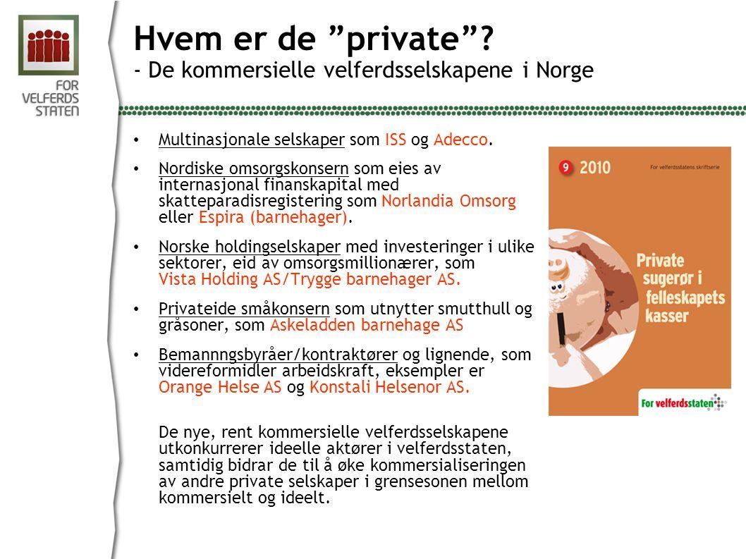 """Hvem er de """"private""""? - De kommersielle velferdsselskapene i Norge • Multinasjonale selskaper som ISS og Adecco. • Nordiske omsorgskonsern som eies av"""