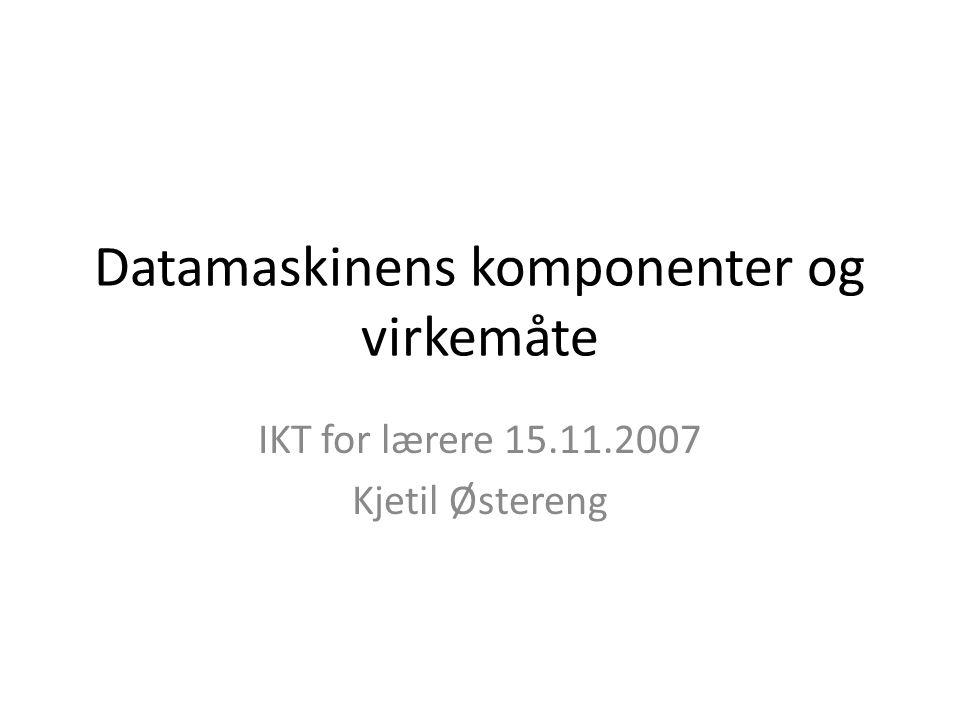 Datamaskinens komponenter og virkemåte IKT for lærere 15.11.2007 Kjetil Østereng