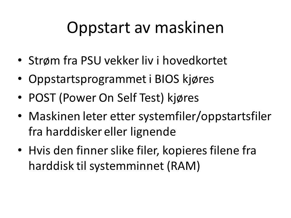 Oppstart av maskinen • Strøm fra PSU vekker liv i hovedkortet • Oppstartsprogrammet i BIOS kjøres • POST (Power On Self Test) kjøres • Maskinen leter etter systemfiler/oppstartsfiler fra harddisker eller lignende • Hvis den finner slike filer, kopieres filene fra harddisk til systemminnet (RAM)