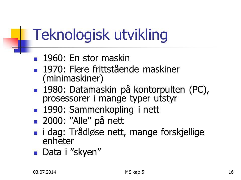 03.07.2014MS kap 516 Teknologisk utvikling  1960: En stor maskin  1970: Flere frittstående maskiner (minimaskiner)  1980: Datamaskin på kontorpulten (PC), prosessorer i mange typer utstyr  1990: Sammenkopling i nett  2000: Alle på nett  i dag: Trådløse nett, mange forskjellige enheter  Data i skyen