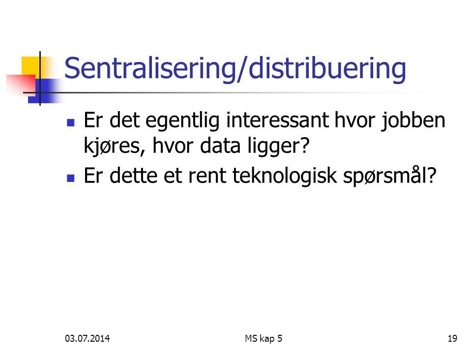 03.07.2014MS kap 519 Sentralisering/distribuering  Er det egentlig interessant hvor jobben kjøres, hvor data ligger.