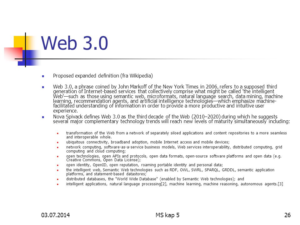 03.07.2014MS kap 526 Web 3.0  Proposed expanded definition (fra Wikipedia)  Web 3.0, a phrase coined by John Markoff of the New York Times in 2006, refers to a supposed third generation of Internet-based services that collectively comprise what might be called the intelligent Web —such as those using semantic web, microformats, natural language search, data mining, machine learning, recommendation agents, and artificial intelligence technologies—which emphasize machine- facilitated understanding of information in order to provide a more productive and intuitive user experience.