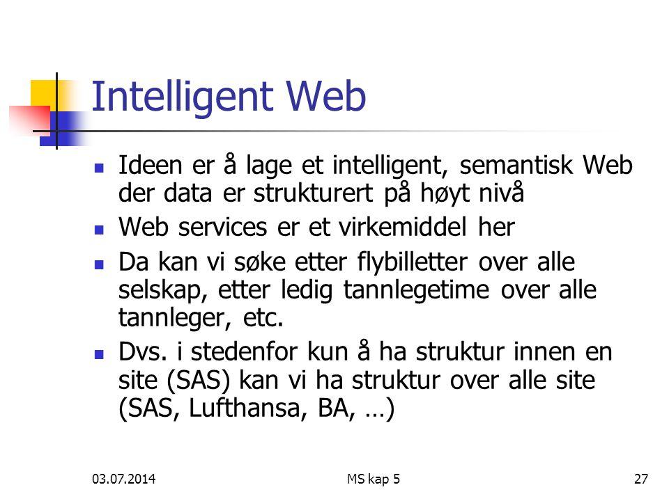 03.07.2014MS kap 527 Intelligent Web  Ideen er å lage et intelligent, semantisk Web der data er strukturert på høyt nivå  Web services er et virkemiddel her  Da kan vi søke etter flybilletter over alle selskap, etter ledig tannlegetime over alle tannleger, etc.