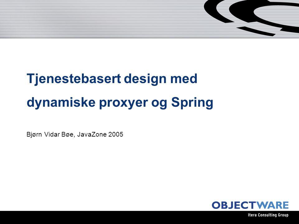 Tjenestebasert design med dynamiske proxyer og Spring Bjørn Vidar Bøe, JavaZone 2005