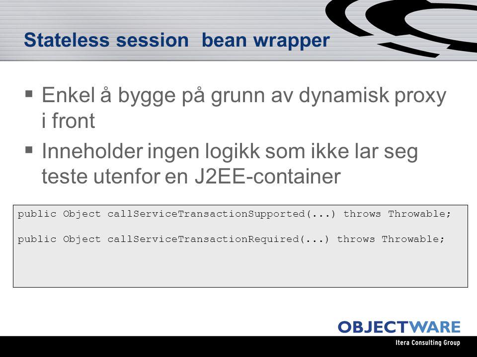 Stateless session bean wrapper public Object callServiceTransactionSupported(...) throws Throwable; public Object callServiceTransactionRequired(...) throws Throwable;  Enkel å bygge på grunn av dynamisk proxy i front  Inneholder ingen logikk som ikke lar seg teste utenfor en J2EE-container