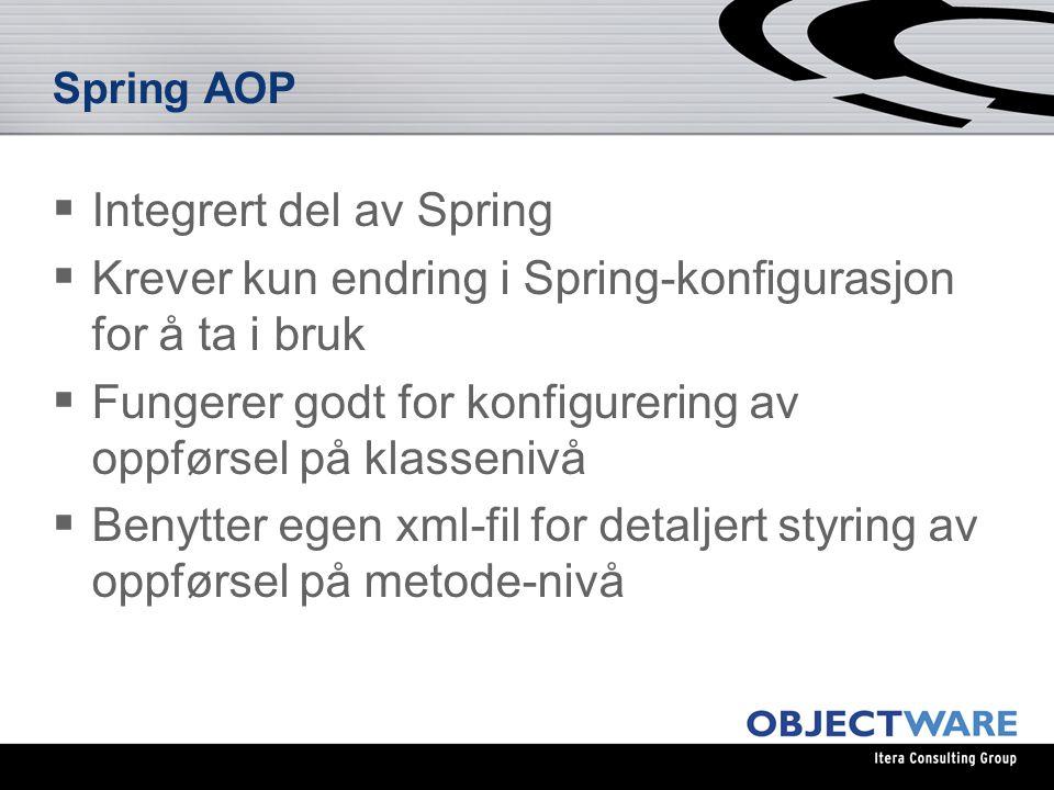 Spring AOP  Integrert del av Spring  Krever kun endring i Spring-konfigurasjon for å ta i bruk  Fungerer godt for konfigurering av oppførsel på klassenivå  Benytter egen xml-fil for detaljert styring av oppførsel på metode-nivå