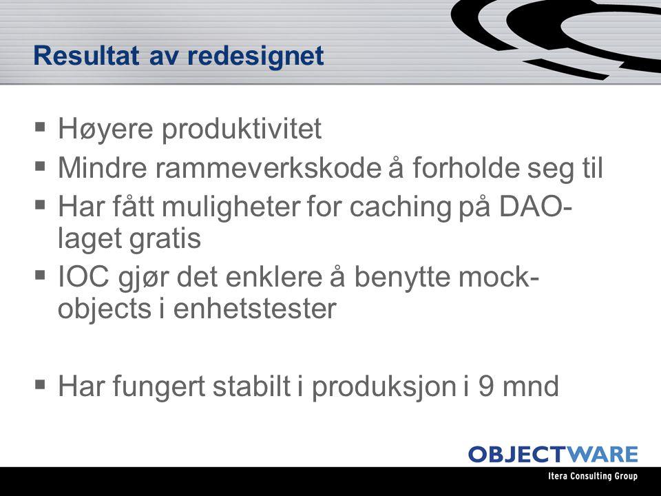 Resultat av redesignet  Høyere produktivitet  Mindre rammeverkskode å forholde seg til  Har fått muligheter for caching på DAO- laget gratis  IOC gjør det enklere å benytte mock- objects i enhetstester  Har fungert stabilt i produksjon i 9 mnd