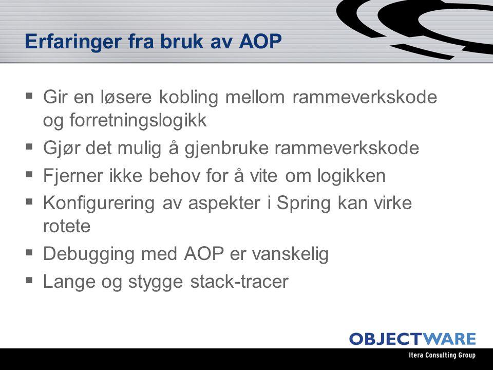 Erfaringer fra bruk av AOP  Gir en løsere kobling mellom rammeverkskode og forretningslogikk  Gjør det mulig å gjenbruke rammeverkskode  Fjerner ikke behov for å vite om logikken  Konfigurering av aspekter i Spring kan virke rotete  Debugging med AOP er vanskelig  Lange og stygge stack-tracer