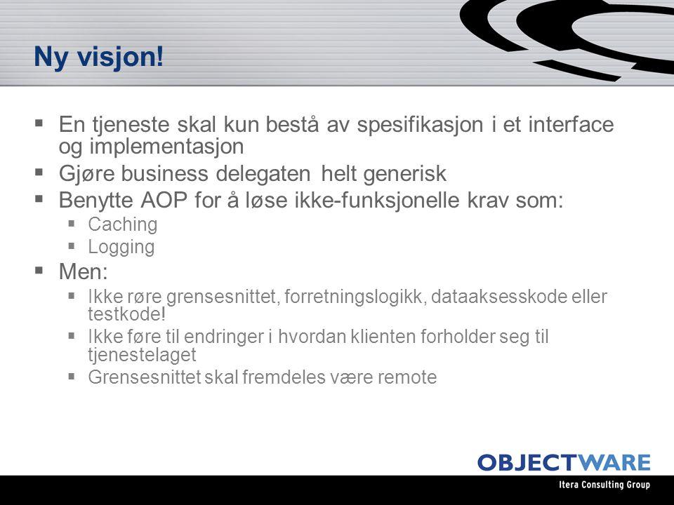 Verktøy for jobben  Dynamiske proxyer for å generere business delegate  Generisk stateless session bean for å beholde tilgjengelighet utenfra  Spring for å knytte sammen tjenestene bak EJBen  Spring AOP for implementering av caching og logging