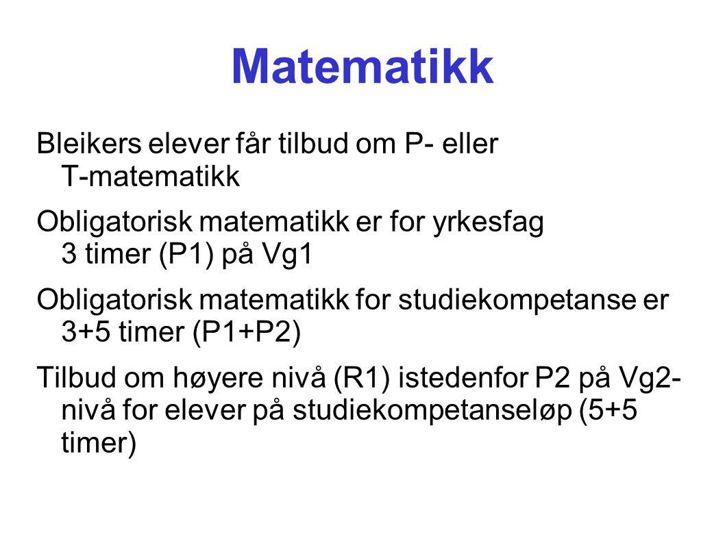 Matematikk Bleikers elever får tilbud om P- eller T-matematikk Obligatorisk matematikk er for yrkesfag 3 timer (P1) på Vg1 Obligatorisk matematikk for studiekompetanse er 3+5 timer (P1+P2) Tilbud om høyere nivå (R1) istedenfor P2 på Vg2- nivå for elever på studiekompetanseløp (5+5 timer)