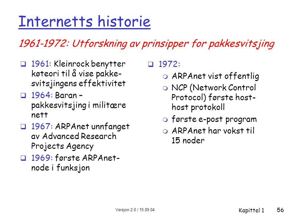 Versjon 2.0 / 15.09.04 Kapittel 1 56 Internetts historie  1961: Kleinrock benytter køteori til å vise pakke- svitsjingens effektivitet  1964: Baran – pakkesvitsjing i militære nett  1967: ARPAnet unnfanget av Advanced Research Projects Agency  1969: første ARPAnet- node i funksjon  1972: m ARPAnet vist offentlig m NCP (Network Control Protocol) første host- host protokoll m første e-post program m ARPAnet har vokst til 15 noder 1961-1972: Utforskning av prinsipper for pakkesvitsjing