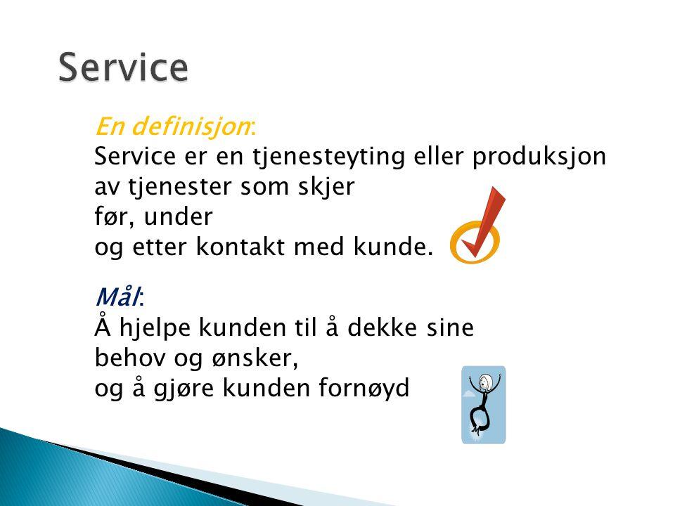 En definisjon: Service er en tjenesteyting eller produksjon av tjenester som skjer før, under og etter kontakt med kunde. Mål: Å hjelpe kunden til å d