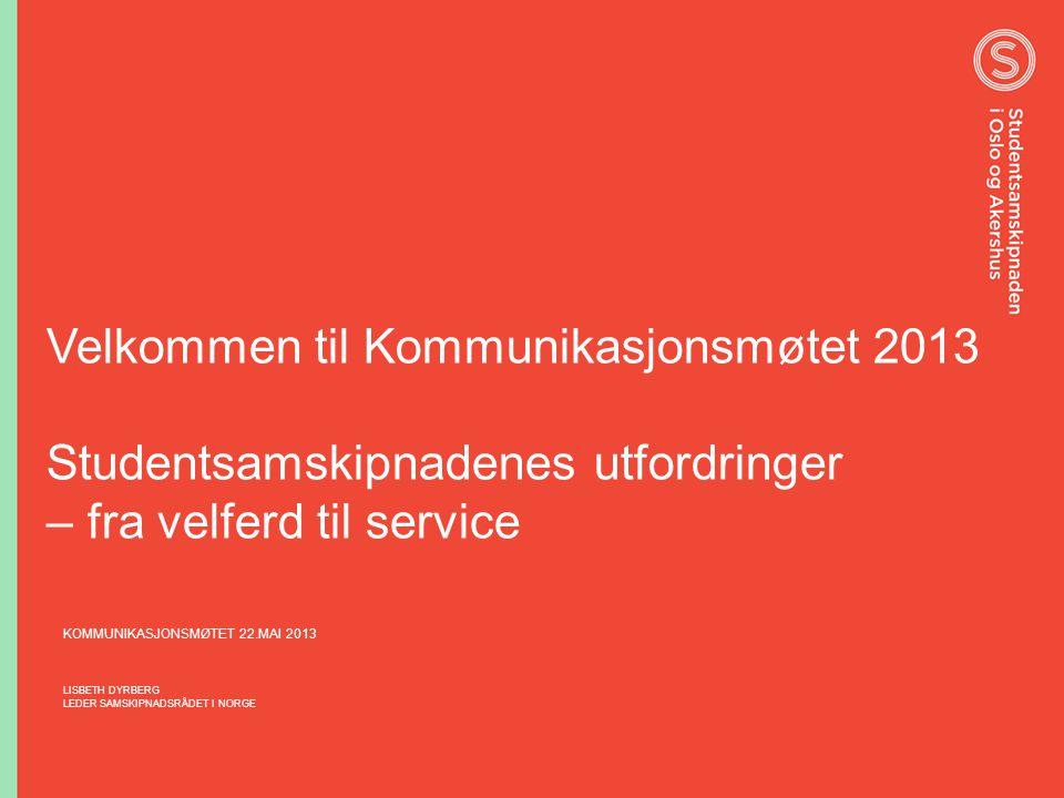Velkommen til Kommunikasjonsmøtet 2013 Studentsamskipnadenes utfordringer – fra velferd til service KOMMUNIKASJONSMØTET 22.MAI 2013 LISBETH DYRBERG LE