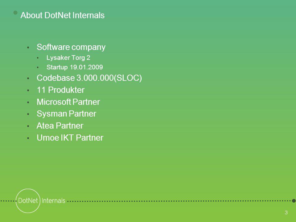 3 • Software company • Lysaker Torg 2 • Startup 19.01.2009 • Codebase 3.000.000(SLOC) • 11 Produkter • Microsoft Partner • Sysman Partner • Atea Partner • Umoe IKT Partner • About DotNet Internals
