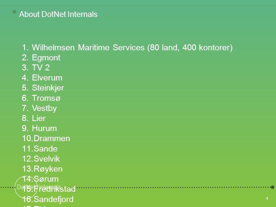 4 4 1.Wilhelmsen Maritime Services (80 land, 400 kontorer) 2.Egmont 3.TV 2 4.Elverum 5.Steinkjer 6.Tromsø 7.Vestby 8.Lier 9.Hurum 10.Drammen 11.Sande 12.Svelvik 13.Røyken 14.Sørum 15.Fredrikstad 16.Sandefjord 17.Eide 18.Hole 19.Skedsmo 20.(Ringsaker) 21.(Målselv) 22.(Stjørdal) • About DotNet Internals
