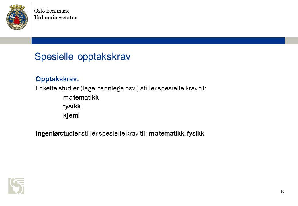 Oslo kommune Utdanningsetaten Spesielle opptakskrav 16 Opptakskrav: Enkelte studier (lege, tannlege osv.) stiller spesielle krav til: matematikk fysik