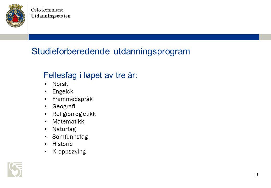 Oslo kommune Utdanningsetaten 18 Studieforberedende utdanningsprogram Fellesfag i løpet av tre år: • Norsk • Engelsk • Fremmedspråk • Geografi • Relig