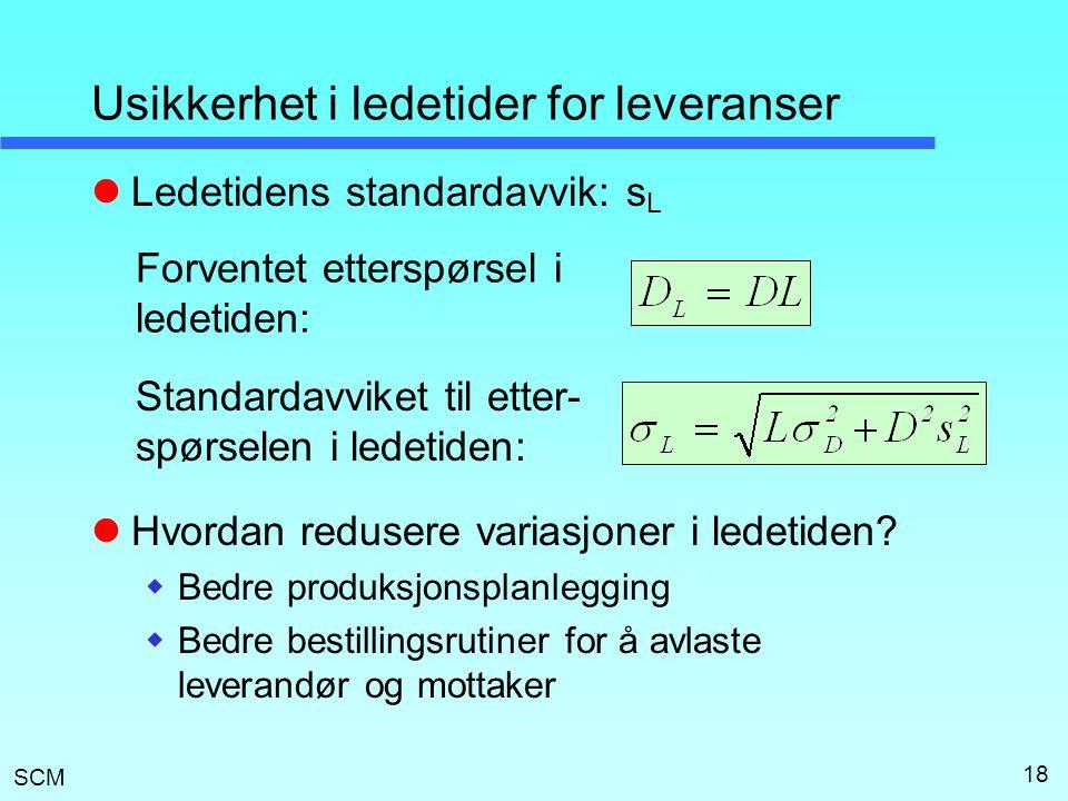 SCM 18 Usikkerhet i ledetider for leveranser  Ledetidens standardavvik: s L  Hvordan redusere variasjoner i ledetiden?  Bedre produksjonsplanleggin