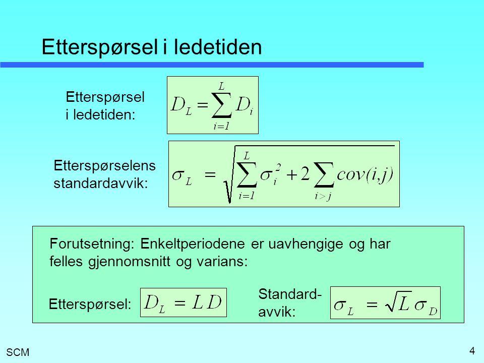 SCM 4 Etterspørsel i ledetiden Etterspørsel i ledetiden: Etterspørselens standardavvik: Forutsetning: Enkeltperiodene er uavhengige og har felles gjen