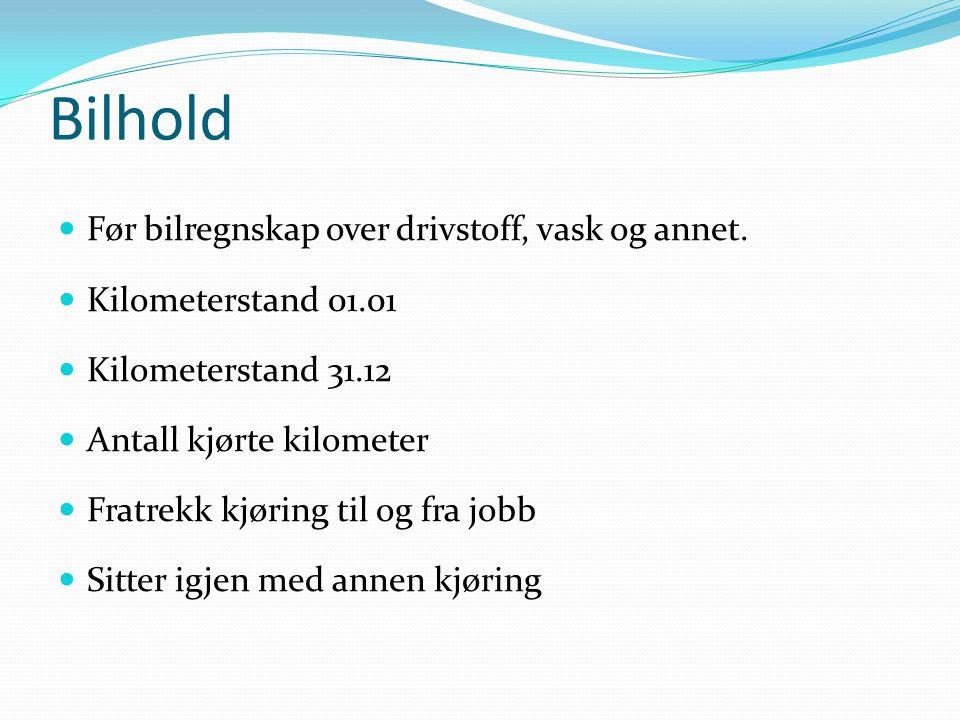 Bilhold  Før bilregnskap over drivstoff, vask og annet.  Kilometerstand 01.01  Kilometerstand 31.12  Antall kjørte kilometer  Fratrekk kjøring ti
