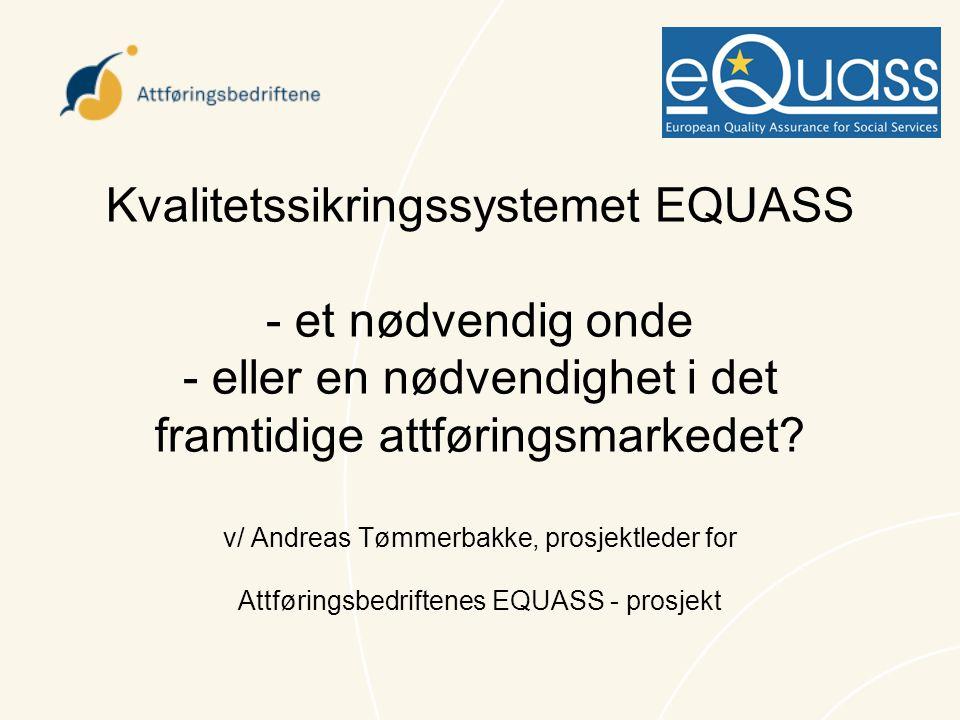 Kvalitetssikringssystemet EQUASS - et nødvendig onde - eller en nødvendighet i det framtidige attføringsmarkedet? v/ Andreas Tømmerbakke, prosjektlede