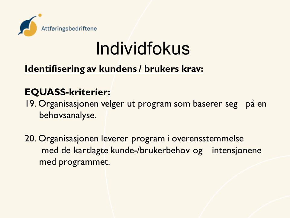 Individfokus Identifisering av kundens / brukers krav: EQUASS-kriterier: 19. Organisasjonen velger ut program som baserer seg på en behovsanalyse. 20.