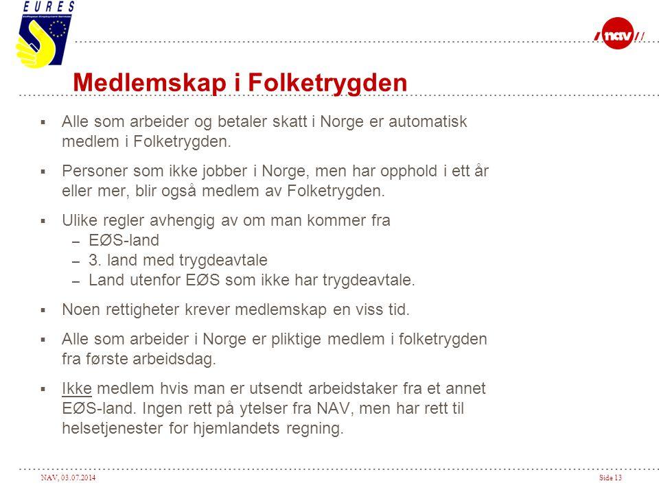 NAV, 03.07.2014Side 13 Medlemskap i Folketrygden  Alle som arbeider og betaler skatt i Norge er automatisk medlem i Folketrygden.  Personer som ikke