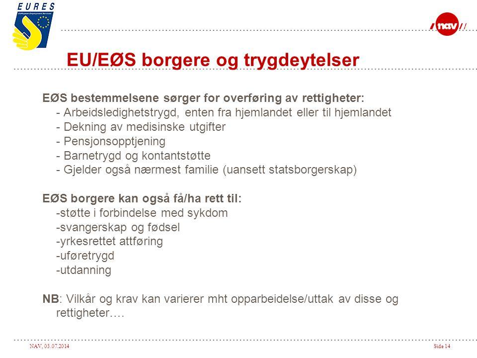 NAV, 03.07.2014Side 14 EU/EØS borgere og trygdeytelser EØS bestemmelsene sørger for overføring av rettigheter: - Arbeidsledighetstrygd, enten fra hjem