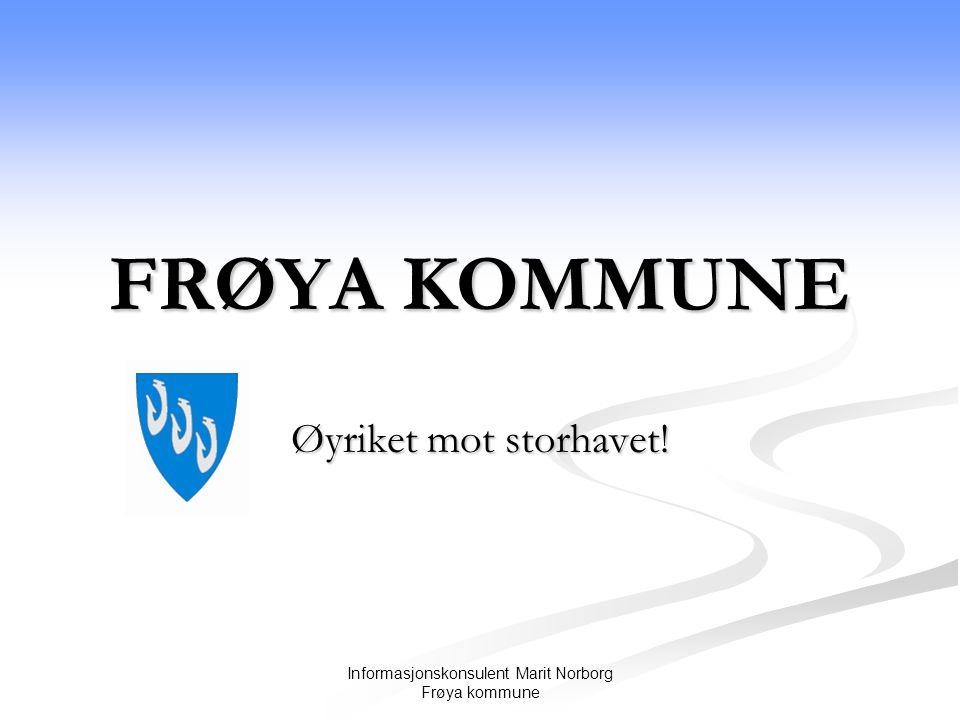 Informasjonskonsulent Marit Norborg Frøya kommune FRØYA KOMMUNE Øyriket mot storhavet!