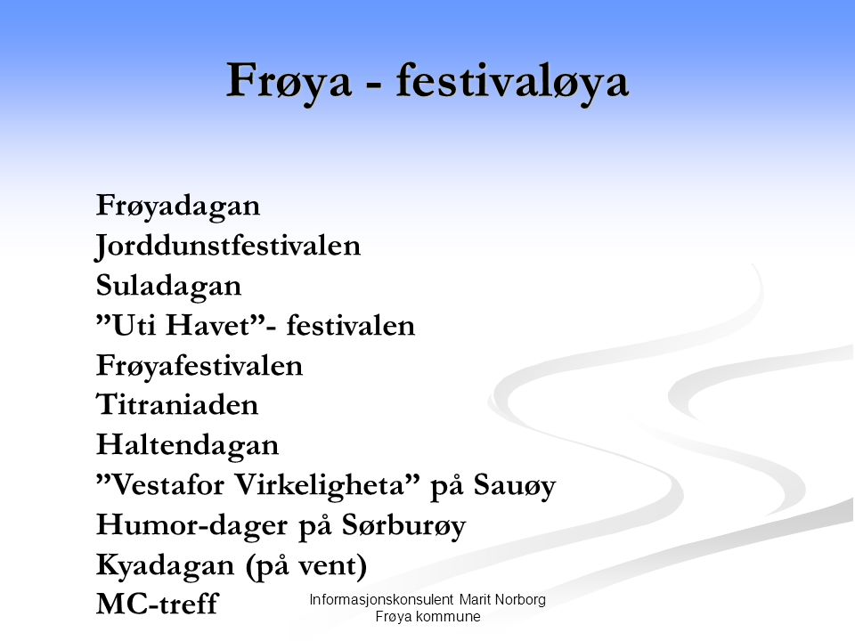 Frøya - festivaløya Informasjonskonsulent Marit Norborg Frøya kommune Frøyadagan Jorddunstfestivalen Suladagan Uti Havet - festivalen Frøyafestivalen Titraniaden Haltendagan Vestafor Virkeligheta på Sauøy Humor-dager på Sørburøy Kyadagan (på vent) MC-treff