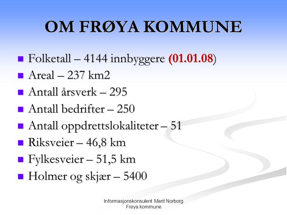 Informasjonskonsulent Marit Norborg Frøya kommune OM FRØYA KOMMUNE  Folketall – 4144 innbyggere (01.01.08)  Areal – 237 km2  Antall årsverk – 295  Antall bedrifter – 250  Antall oppdrettslokaliteter – 51  Riksveier – 46,8 km  Fylkesveier – 51,5 km  Holmer og skjær – 5400