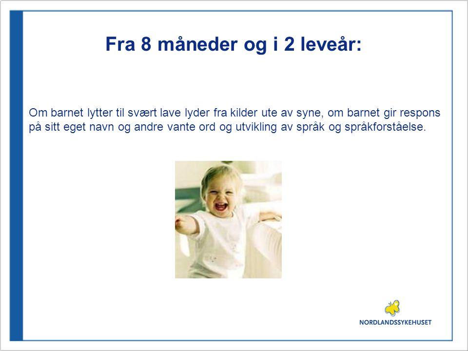 Fra 8 måneder og i 2 leveår: Om barnet lytter til svært lave lyder fra kilder ute av syne, om barnet gir respons på sitt eget navn og andre vante ord