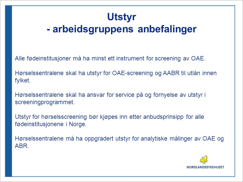 Utstyr - arbeidsgruppens anbefalinger Alle fødeinstitusjoner må ha minst ett instrument for screening av OAE. Hørselssentralene skal ha utstyr for OAE