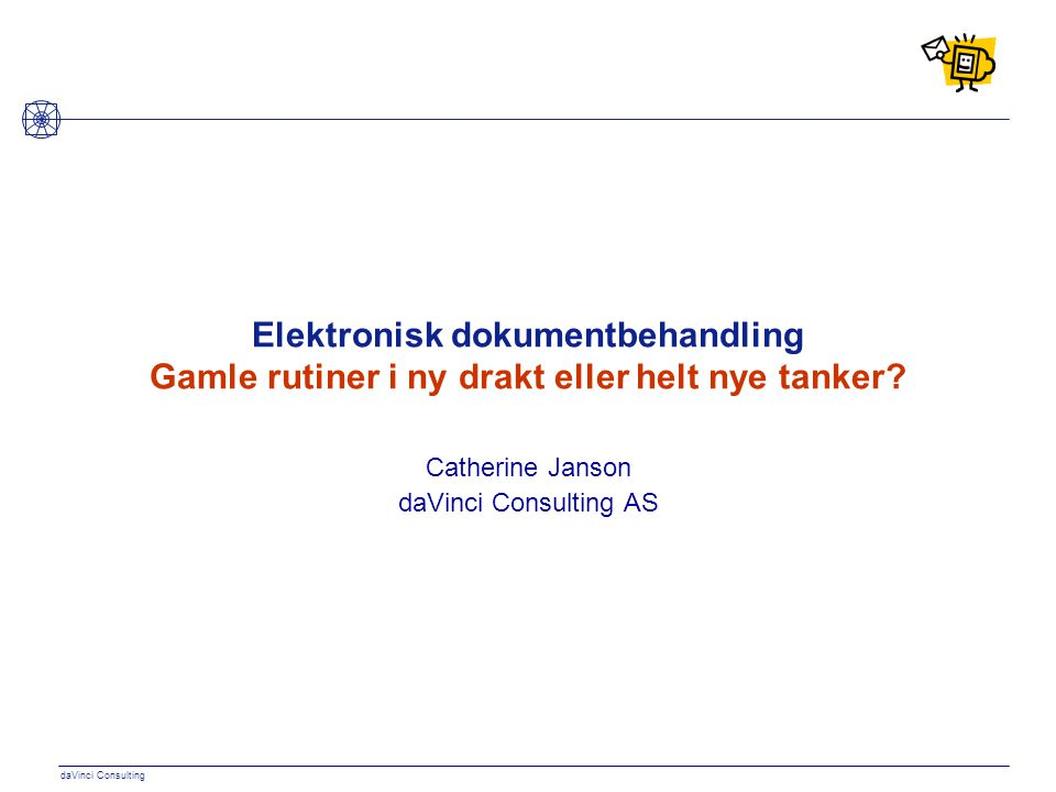 daVinci Consulting Elektronisk dokumentbehandling Gamle rutiner i ny drakt eller helt nye tanker? Catherine Janson daVinci Consulting AS