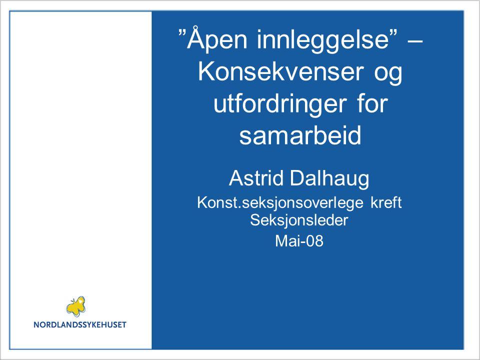 """""""Åpen innleggelse"""" – Konsekvenser og utfordringer for samarbeid Astrid Dalhaug Konst.seksjonsoverlege kreft Seksjonsleder Mai-08"""