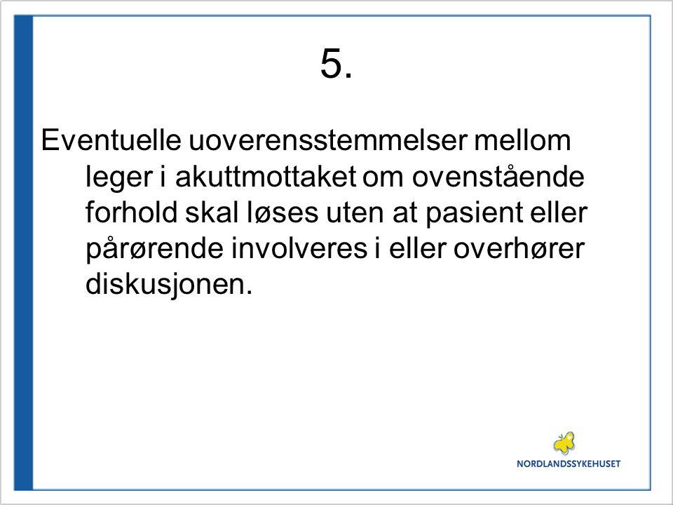 5. Eventuelle uoverensstemmelser mellom leger i akuttmottaket om ovenstående forhold skal løses uten at pasient eller pårørende involveres i eller ove