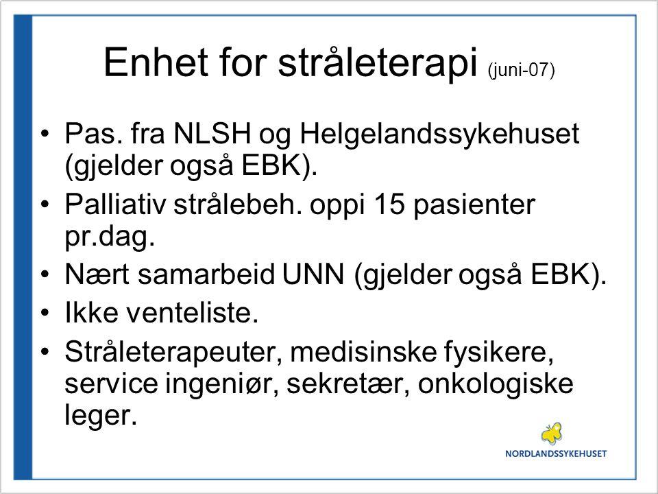 Enhet for stråleterapi (juni-07) •Pas. fra NLSH og Helgelandssykehuset (gjelder også EBK). •Palliativ strålebeh. oppi 15 pasienter pr.dag. •Nært samar