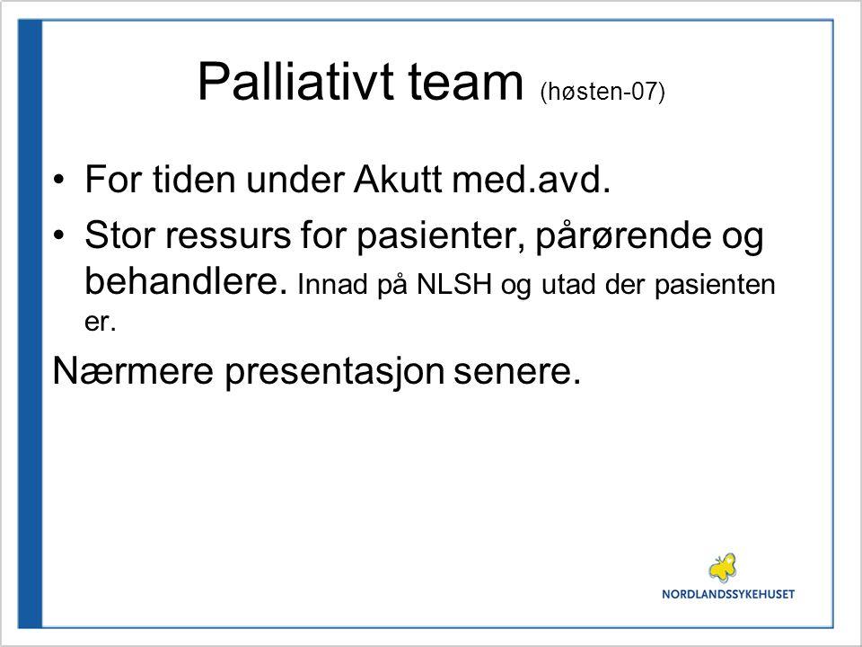 Palliativt team (høsten-07) •For tiden under Akutt med.avd. •Stor ressurs for pasienter, pårørende og behandlere. Innad på NLSH og utad der pasienten