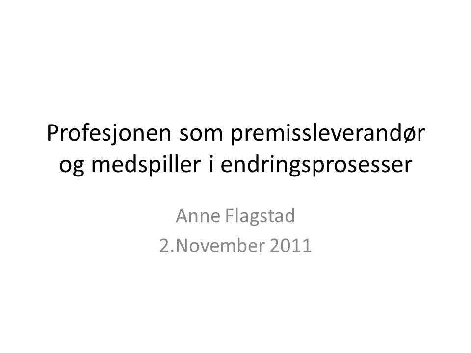 Profesjonen som premissleverandør og medspiller i endringsprosesser Anne Flagstad 2.November 2011