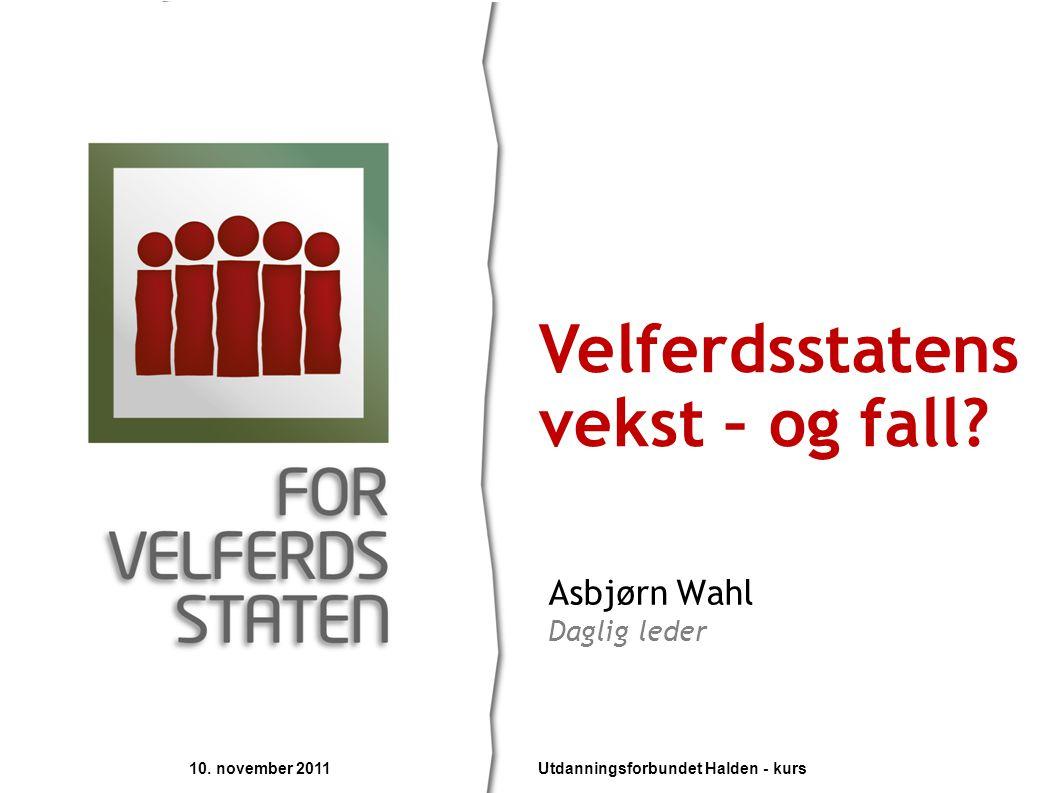 Asbjørn Wahl Daglig leder Velferdsstatens vekst – og fall? 10. november 2011 Utdanningsforbundet Halden - kurs