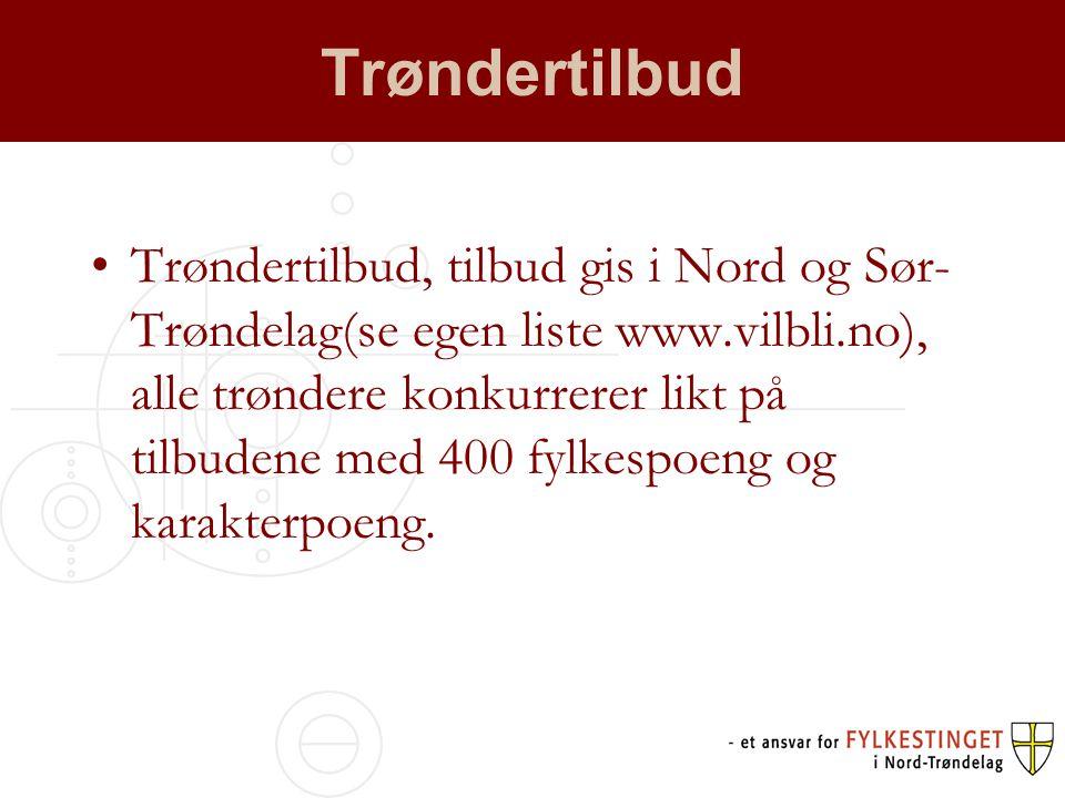 Trøndertilbud •Trøndertilbud, tilbud gis i Nord og Sør- Trøndelag(se egen liste www.vilbli.no), alle trøndere konkurrerer likt på tilbudene med 400 fylkespoeng og karakterpoeng.