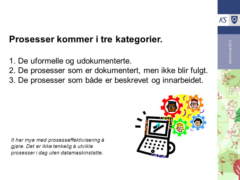eKommune 2012 Prosesser kommer i tre kategorier. 1.De uformelle og udokumenterte. 2.De prosesser som er dokumentert, men ikke blir fulgt. 3.De prosess