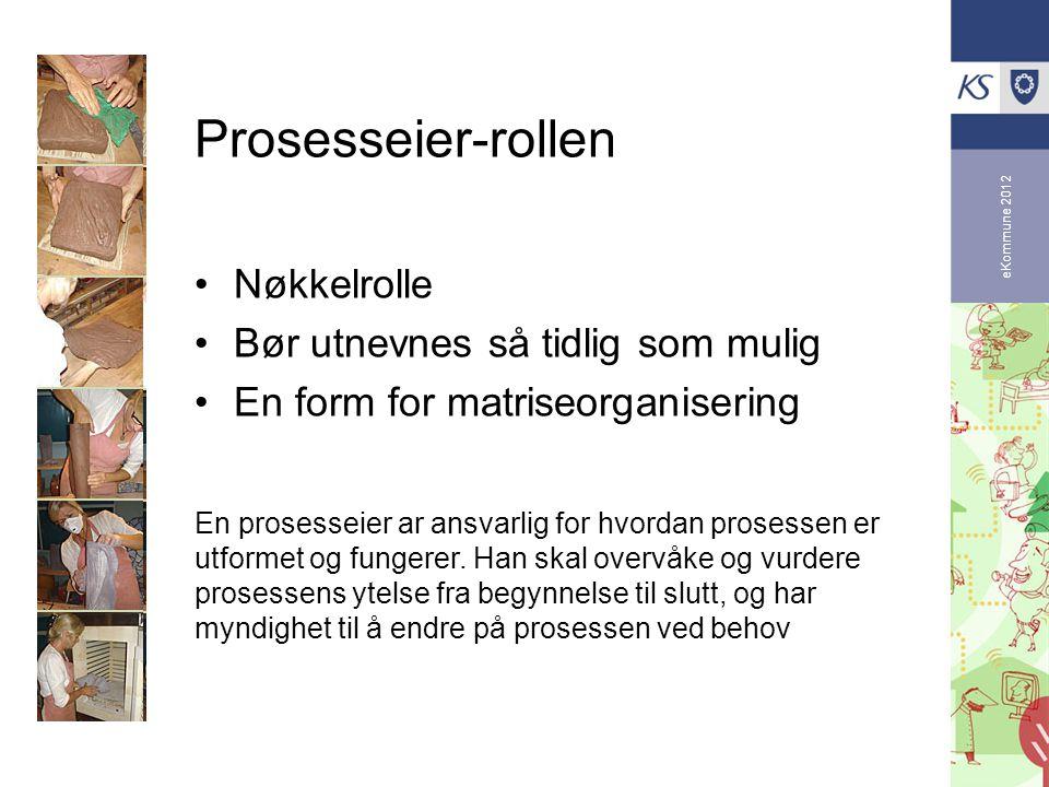 eKommune 2012 Prosesseier-rollen •Nøkkelrolle •Bør utnevnes så tidlig som mulig •En form for matriseorganisering En prosesseier ar ansvarlig for hvord