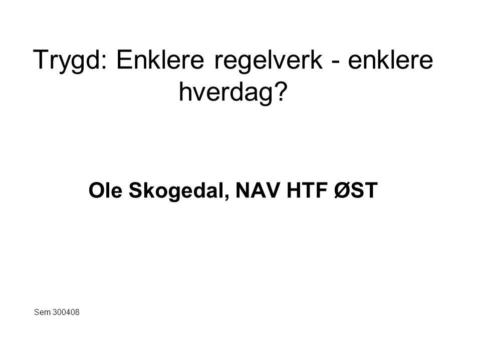 Trygd: Enklere regelverk - enklere hverdag? Ole Skogedal, NAV HTF ØST Sem 300408