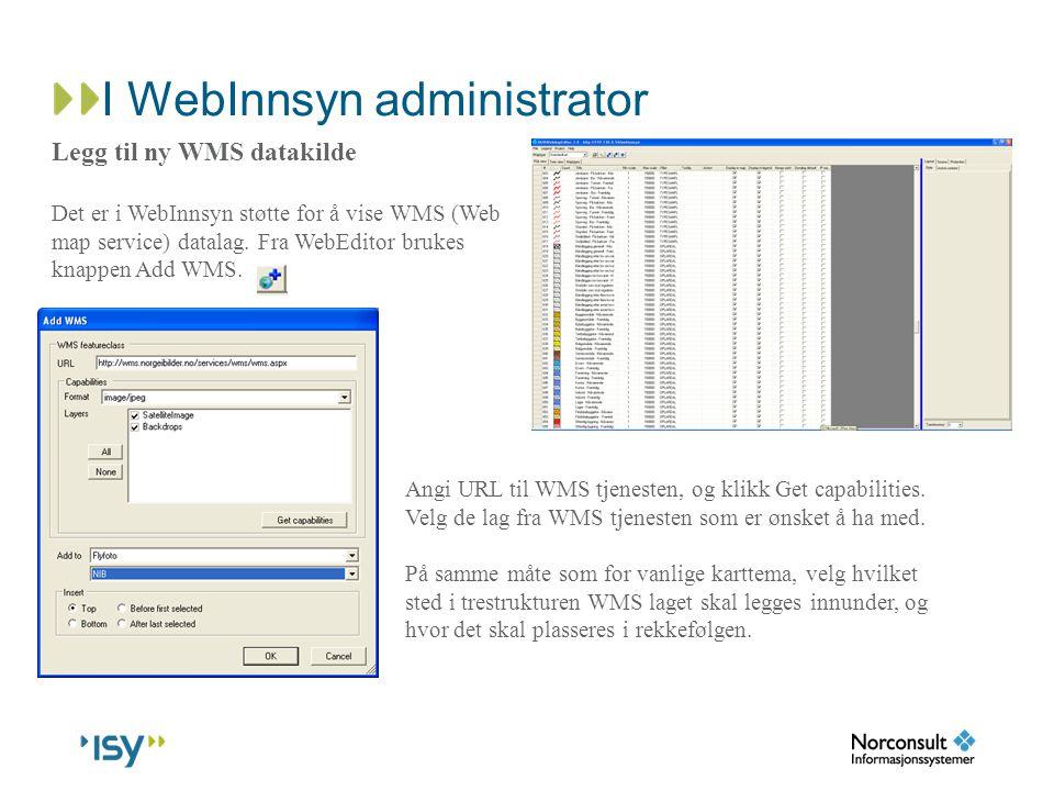 I WebInnsyn administrator Legg til ny WMS datakilde Det er i WebInnsyn støtte for å vise WMS (Web map service) datalag. Fra WebEditor brukes knappen A