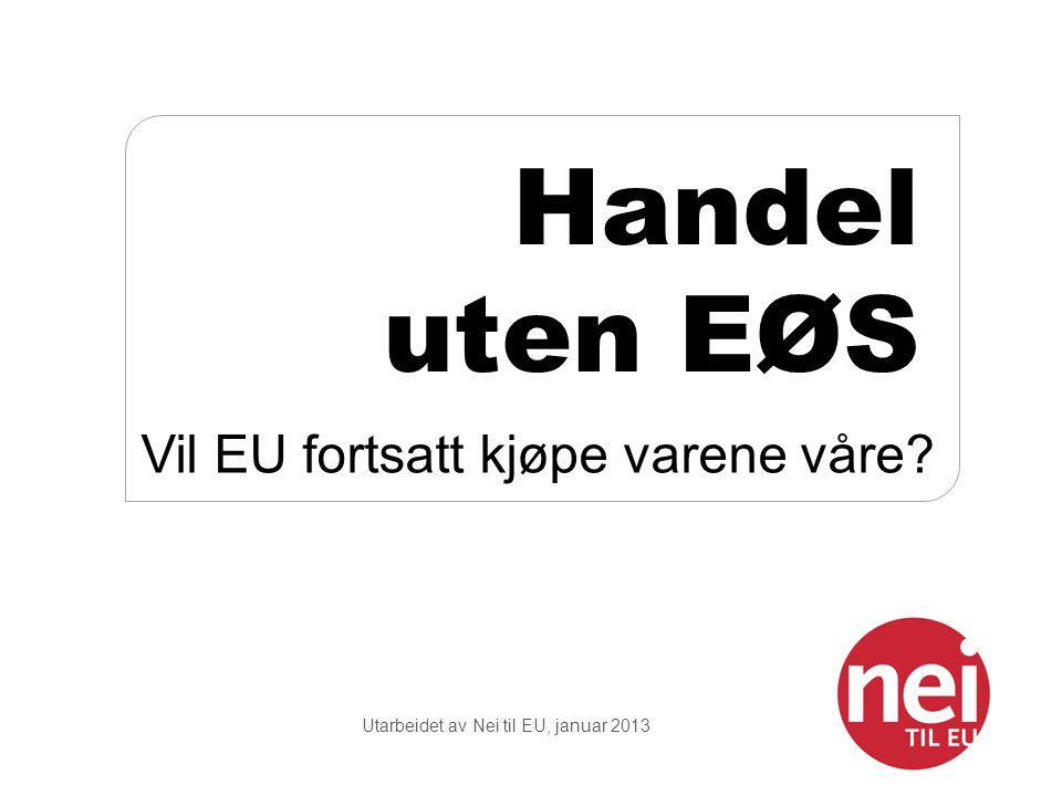 Utarbeidet av Nei til EU, januar 2013 Handel uten EØS Vil EU fortsatt kjøpe varene våre?