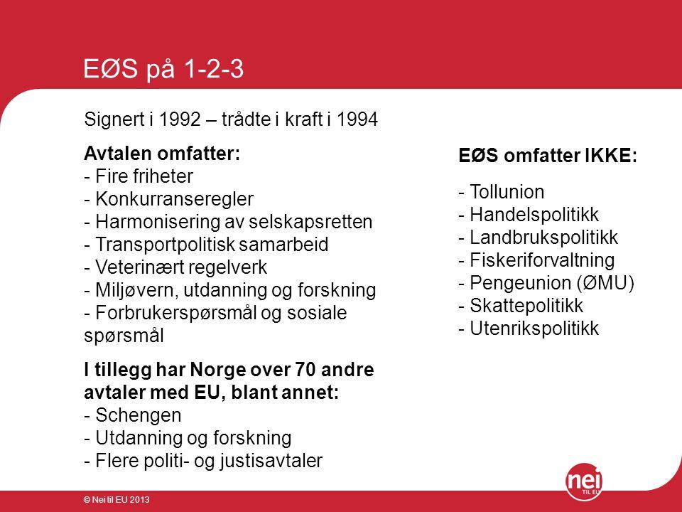 © Nei til EU 2013 EØS på 1-2-3 Signert i 1992 – trådte i kraft i 1994 Avtalen omfatter: - Fire friheter - Konkurranseregler - Harmonisering av selskap
