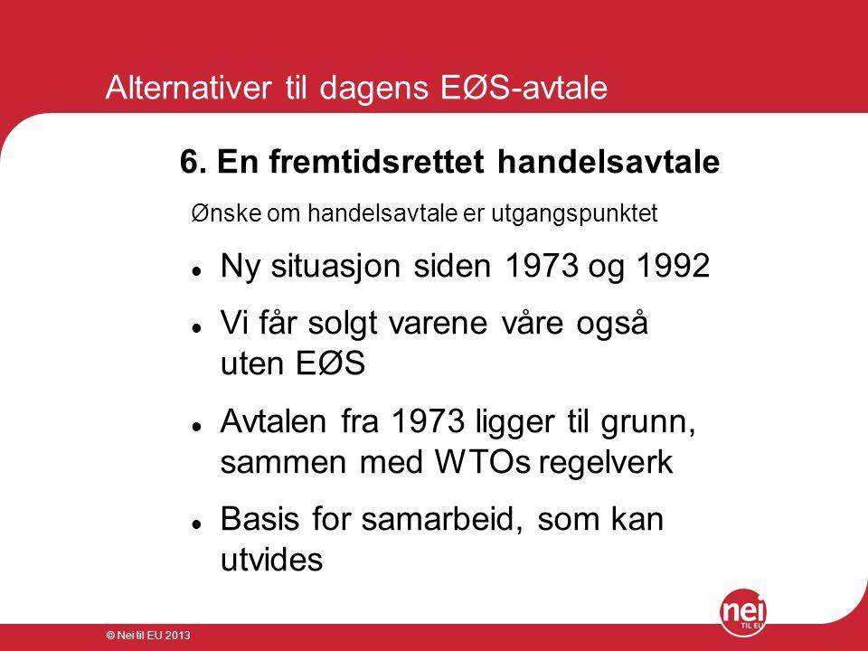 © Nei til EU 2013 Alternativer til dagens EØS-avtale 6. En fremtidsrettet handelsavtale Ønske om handelsavtale er utgangspunktet  Ny situasjon siden