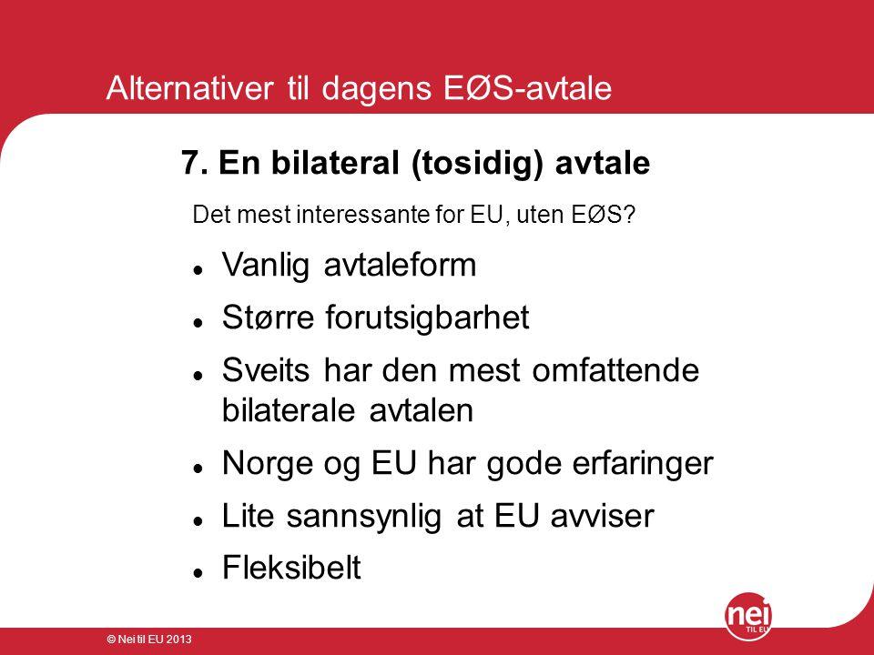 © Nei til EU 2013 Alternativer til dagens EØS-avtale 7. En bilateral (tosidig) avtale Det mest interessante for EU, uten EØS?  Vanlig avtaleform  St